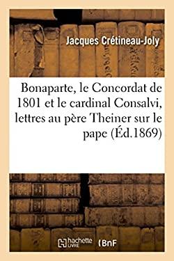 Bonaparte, Le Concordat de 1801 Et Le Cardinal Consalvi; Suivi Des Deux Lettres: Au Pere Theiner Sur Le Pape Clement XIV (Religion) (French Edition)