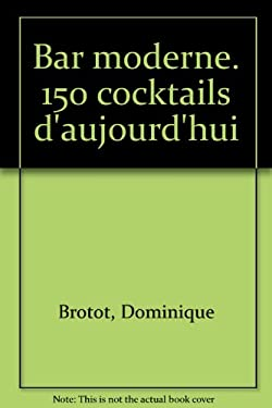 Bar moderne : 150 cocktails d'aujourd'hui - Brotot, Dominique
