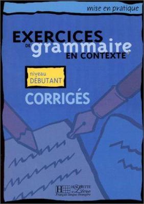 Exercices de Grammaire En Contexte: Corriges: Mise En Pratique 9782011551344