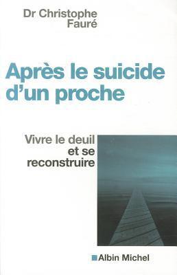 Apres le Suicide D'Un Proche: Vivre le Deuil Et Se Reconstruire 9782226169402