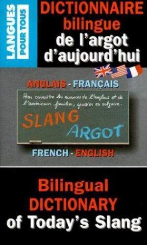 Dictionnaire Bilingue de L'Argot D'Aujourd'hui / Bilingual Dictionary Of Today's Slang