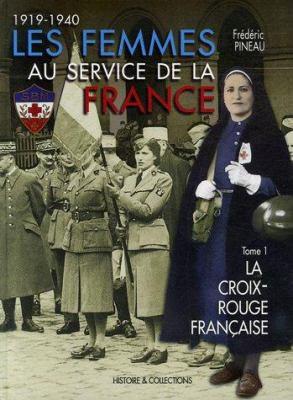 Femmes Au Service de La France: Vol 1 La Croix-Rouge Francaise 1914-1940 9782352500001