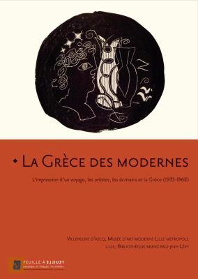 La Grece Des Modernes: L'Impression D'Un Voyage, Lest Artistes, les Ecrivains Et la Grece (1933-1968) 9782353400133