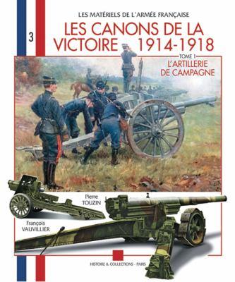 Les Canons de la Victoire 1914-1918, Tome 1: L'Artillerie de Campagne 9782352501060