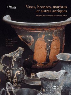 Vases, Bronzes, Marbres Et Autres Antiques: Depots Du Musee Du Louvre En 1875 9782353400270