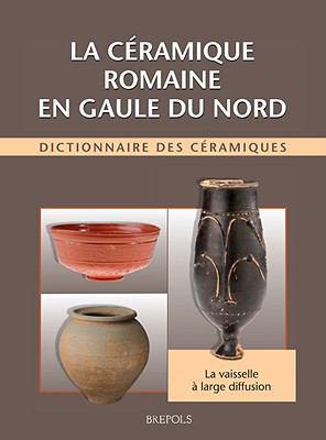 La Ceramique Romaine En Gaule Du Nord: Dictionnaire Des Ceramiques: La Vaisselle A Large Diffusion 9782503535098