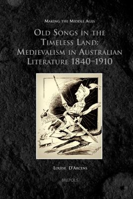 Old Songs in the Timeless Land: Medievalism in Australian Literature 1840-1910 9782503535661