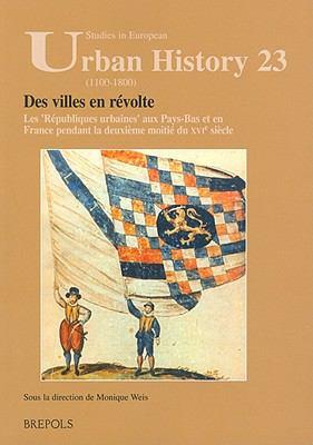 Des Villes En Revolte: Les Republiques urbaines aux Pays-Bas et en France pendant la deuxieme moitie du XVIe siecle