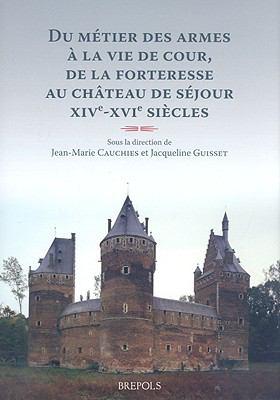 Du Metier Des Armes a la Vie de Cour, de la Forteresse Au Chateau de Sejour: Familles Et Demeures Aux XivE-XviE Siecles 9782503522203