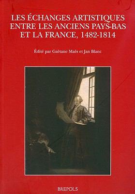 Les Echanges Artistiques Entre Les Anciens Pays-Bas Et La France, 1482-1814 9782503530956