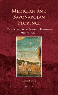 Medicean and Savonarolan Florence: The Interplay of Politics, Humanism, and Religion 9782503528519