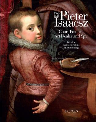 Pieter Isaacsz (1569-1625): Court Painter, Art Trader and Spy 9782503524665