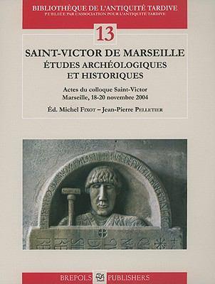 Saint-Victor de Marseille: Etudes Archeologiques Et Historiques: Actes Du Colloque Saint-Victor, Marseille, 18-20 Novembre 2004 9782503532585