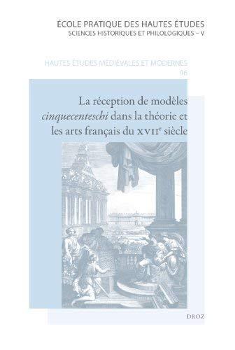 La Reception de Modeles Cinquecenteschi Dans La Theorie Et Les Arts Francais Du Xviie Siecle 9782600013512