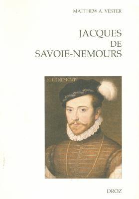 Jacques de Savoie-Nemours: L'Apanage Du Genevois Au Coeur de La Puissance Dynastique Savoyarde Au XVIe Siecle 9782600012119