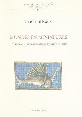 Mondes En Miniatures: L'Iconographie Du Livre Du Tresor de Brunetto Latini 9782600012683