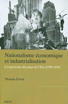 Nationalisme Economique Et Industrialisation: L'experience des pays d'Europe de l'Est (1789-1939) 9782600012720