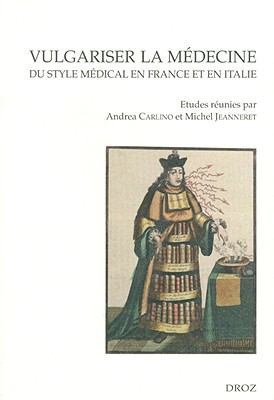 Vulgariser La Medecine: Du Style Medical En France Et En Italie (Xvie Et Xviie Siecles) 9782600012638