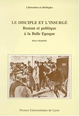 Le disciple et l'insurge: Roman et politique a la Belle Epoque (Litterature et ideologies) (French Edition) - Masson, Pierre