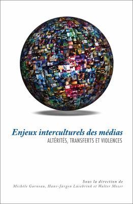 Enjeux Interculturels Des Medias: Alterites, Transferts Et Violences 9782760307209