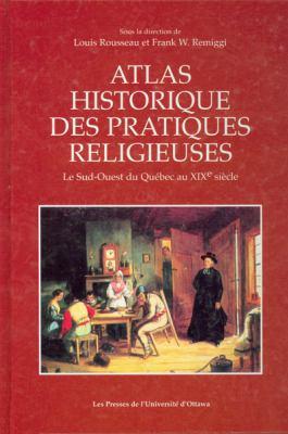 Atlas Historique Des Pratiques Religieuses: Le Sud-Ouest Du Quebec Au Xixe Siecle 9782760304529