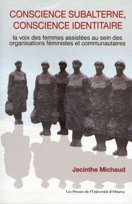 Conscience Subalterne, Conscience Identitaire: La Voix Des Femmes Assistees Au Sein Des Organisations Feministes Et Communautaires 9782760305830