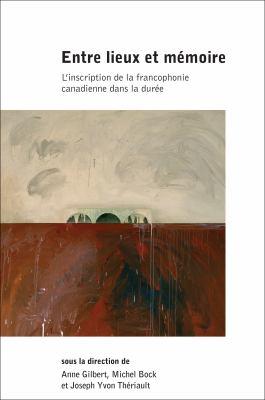 Entre Lieux Et Memoire: L'Inscription de La Francophonie Canadienne Dans La Duree