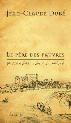 Le Pere Des Pauvres: Paul Dube, Medecin a Montargis Au Xviie Siecle 9782760306592