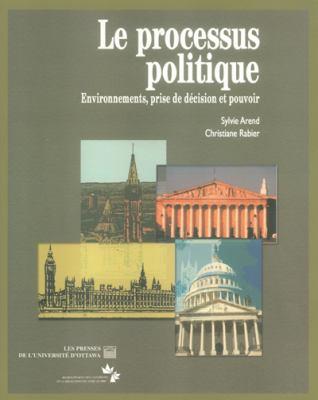 Le Processus Politique: Environnements, Prise de Decision Et Pouvoir 9782760305038