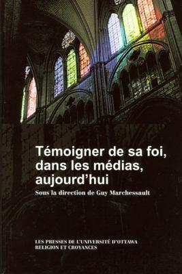 Temoigner de Sa Foi, Dans Les Medias, Aujourd'hui 9782760305984