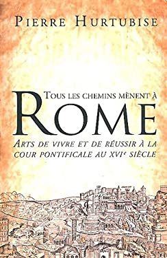 Tous Les Chemins Menent a Rome: Arts de Vivre Et de Reussir a la Cour Pontificale Au Xvie Siecle 9782760306943