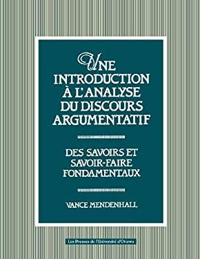 Une Introduction A L'Analyse Du Discours Argumentatif: Des Savoirs Et Savoir-Faire Fondamentaux 9782760302709
