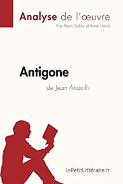 Antigone de Jean Anouilh (Analyse de l'uvre): Comprendre la littrature avec lePetitLittraire.fr (French Edition) - Sable, Alain, Henri, Ren, lePetitLittraire