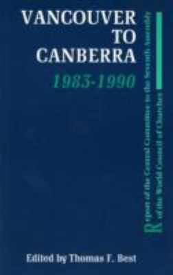 Vancouver to Canberra 1983-1990: Report of the Central Committee to the Seventh Assembly of the Wcc Thomas F. Best