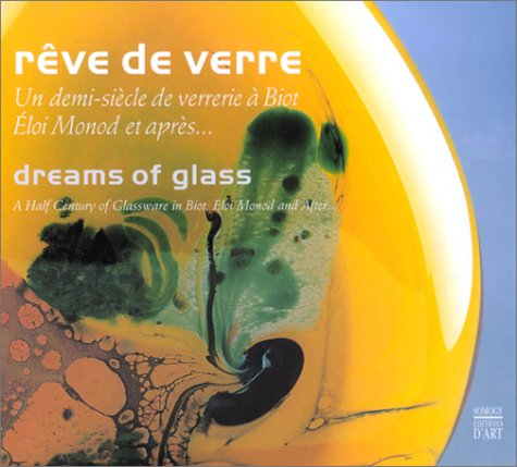 Reve de Verre/Dreams Of Glass: Un Demi-Siecle de Verrerie A Biot Eloi Monod Et Apres.../A Half Century Of Glassware In Biot. Eloi Monod And After... 9782850565427