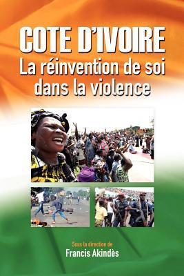 C Te D'Ivoire: La R Invention de Soi Dans La Violence 9782869783287