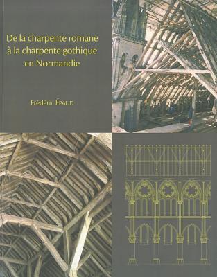 de La Charpente Romane a la Charpente Gothique: L'Evolution Des Techniques Et Des Structures de Charpenterie Du XIE Au Xiiie Siecle En Normandie