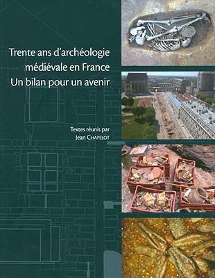 Trente ANS D'Archeologie Medievale En France: Un Bilan Pour Un Avenir Colloque de La Societe D'Archeologie Medievale 9782902685721