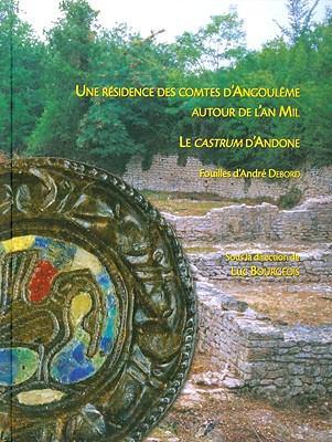 Une Residence Des Comtes D'Angouleme Autour de L'An Mil: Le Castrum D'Andone (Villejoubert, Charente): Publication Des Fouilles D'Andre Debord (1971-1