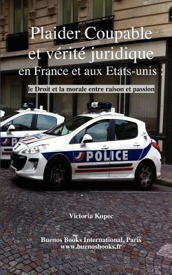 Plaider Coupable Et Verite Juridique En France Et Aux Etats-Unis: Le Droit Et La Morale Entre Raison Et Passion