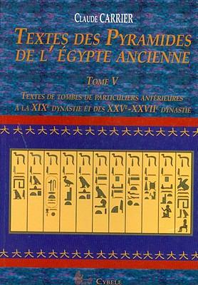 Textes Des Pyramides de L'Egypt Ancienne, Tome V: Textes de Tombes de Particuliers Anterieures a la Xixe Dynastie Et Des Xxve-Xxviie Dynastie 9782915840155