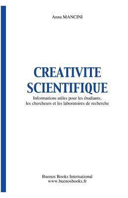 Creativite Scientifique, Informations Utiles Pour Les Etudiants, Les Chercheurs Et Les Laboratoires de Recherche 9782915495362