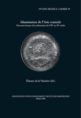 Islamisation de L'Asie Centrale: Processus Locaux D'Acculturation Du VIIe Au XIe Siecle 9782910640255
