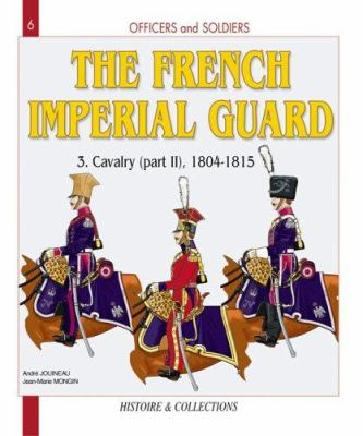 Officers and Soldiers of the French Imperial Guard Volume 3: Calvary 1804-1815 Part Two 9782913903982