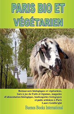 Paris Bio Et Vegetarien, Restaurants Biologiques Et Vgtariens, Bars Jus de Fruits Et Lgumes, Magasins D'Alimentation Biologique, Boulangeries Biologiq 9782915495638