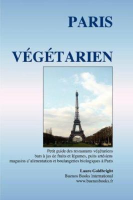 Paris Vegetarien: Petit Guide Des Restaurants Vegetariens, Bars a Jus de Fruits Etlegumes, Puits Artesiens, Magasins D'Alimentation Et B