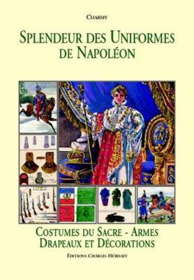 Splendeur Des Uniformes de Napoleon: Costumes Du Sacre, Armes, Drapeaux Et Decorations 9782914417242