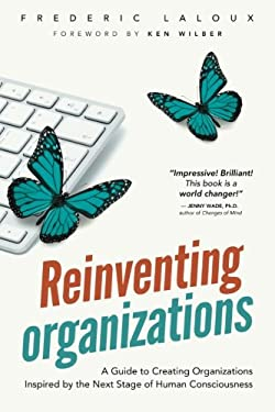 Reinventing Organizations : A Guide to Creating Organizations Inspired by the Next Stage of Human Consciousness