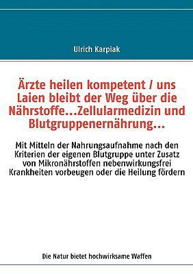 Rzte Heilen Kompetent / Uns Laien Bleibt Der Weg Uber Die Nhrstoffe...Zellularmedizin Und Blutgruppenernhrung... 9783000214004