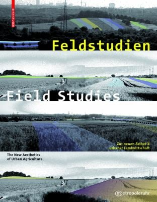 Feldstudien / Field Studies: Zur Neuen Sthetik Urbaner Landwirtschaft / The New Aesthetics of Urban Agriculture 9783034602600